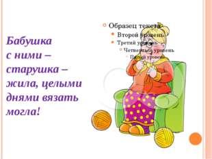 Бабушка с ними – старушка – жила, целыми днями вязать могла!