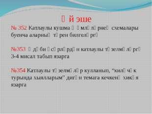 Өй эше № 352 Катлаулы кушма җөмләләрнең схемалары буенча аларның төрен билгел