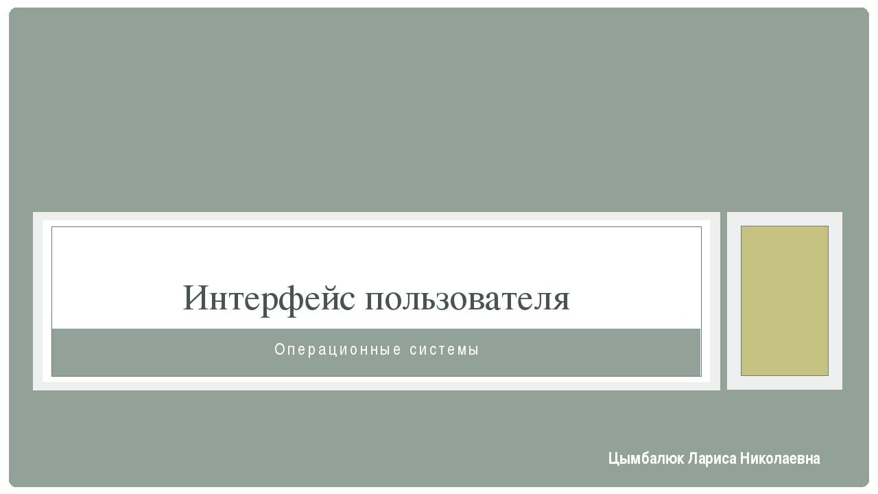 Операционные системы Интерфейс пользователя Цымбалюк Лариса Николаевна
