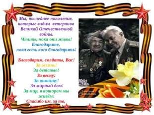 Мы, последнее поколение, которые видим ветеранов Великой Отечественной войны.