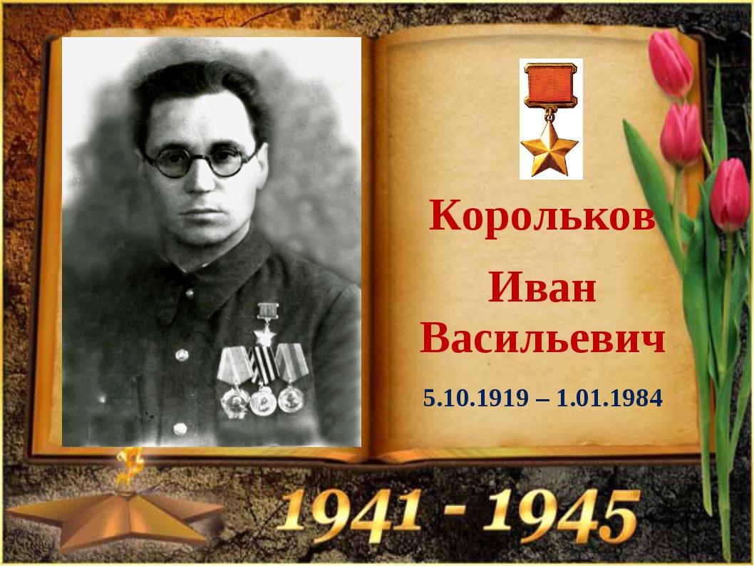 Корольков Иван Васильевич 5.10.1919 – 1.01.1984