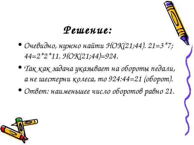 Решение: Очевидно, нужно найти НОК(21;44). 21=3*7; 44=2*2*11. НОК(21;44)=924....