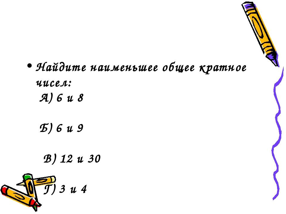 Найдите наименьшее общее кратное чисел: А) 6 и 8  Б) 6 и 9  ...