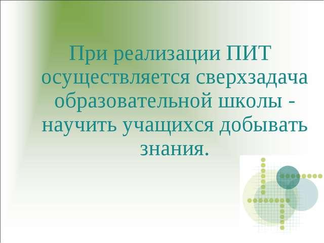При реализации ПИТ осуществляется сверхзадача образовательной школы - научить...