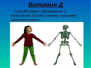 Витамин Д Способствует образованию и укреплению костей,а также помогает орган