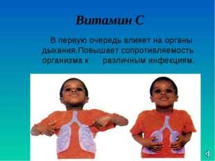 Витамин С В первую очередь влияет на органы дыхания.Повышает сопротивляемост