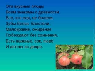 Эти вкусные плоды Всем знакомы с древности. Все, кто ели, не болели, Зубы бел