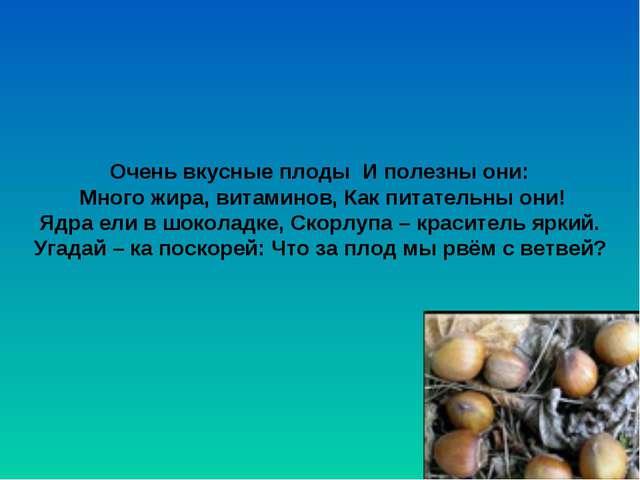 Очень вкусные плоды И полезны они: Много жира, витаминов, Как питательны они!...