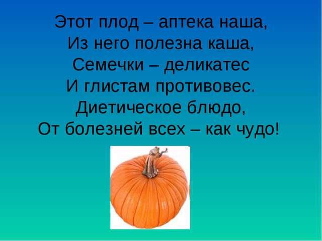 Этот плод – аптека наша, Из него полезна каша, Семечки – деликатес И глистам...