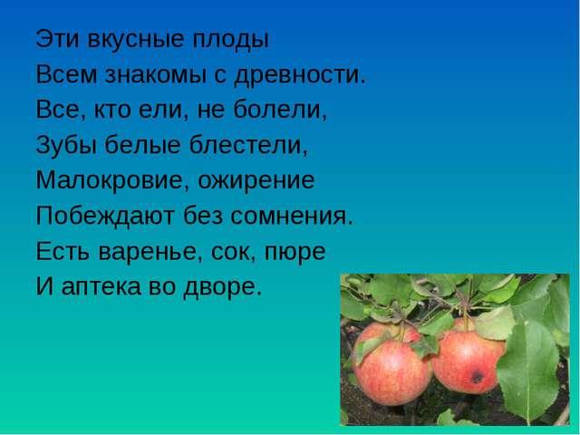 Эти вкусные плоды Всем знакомы с древности. Все, кто ели, не болели, Зубы бел...