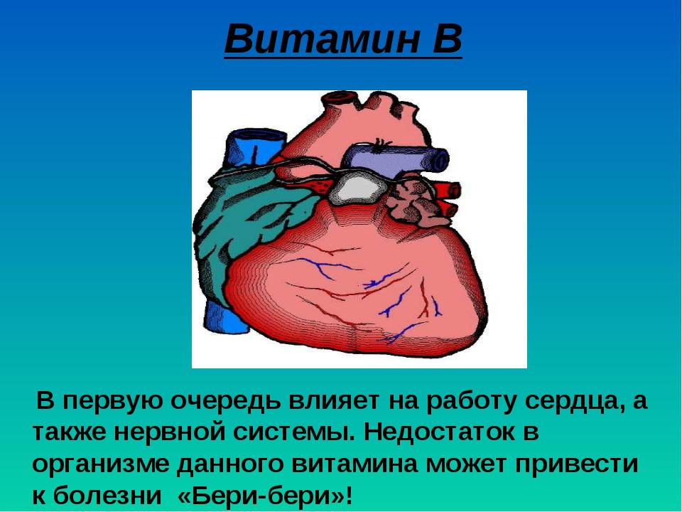 Витамин В В первую очередь влияет на работу сердца, а также нервной системы....
