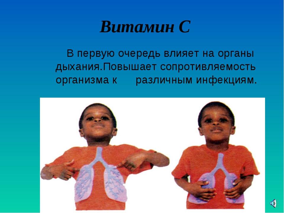 Витамин С В первую очередь влияет на органы дыхания.Повышает сопротивляемост...