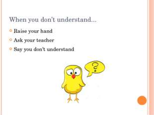 When you don't understand... Raise your hand Ask your teacher Say you don't u