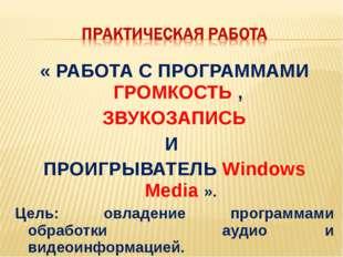 « РАБОТА С ПРОГРАММАМИ ГРОМКОСТЬ , ЗВУКОЗАПИСЬ И ПРОИГРЫВАТЕЛЬ Windows Media