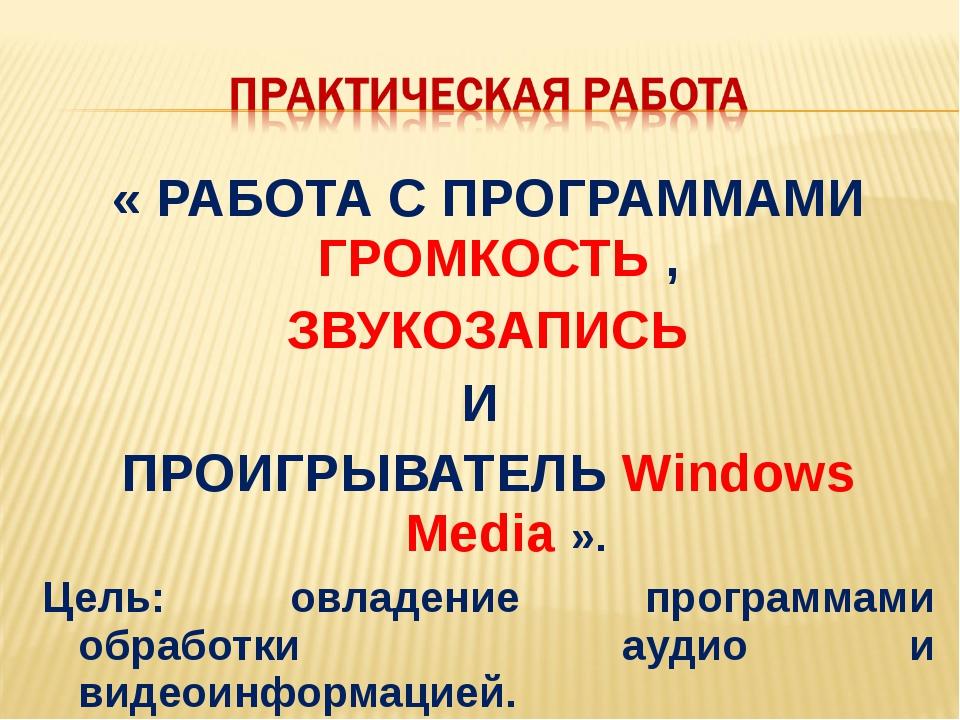 « РАБОТА С ПРОГРАММАМИ ГРОМКОСТЬ , ЗВУКОЗАПИСЬ И ПРОИГРЫВАТЕЛЬ Windows Media...