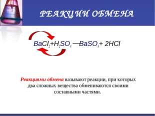 РЕАКЦИИ ОБМЕНА BaCl2+H2SO4 BaSO4+ 2HCl Реакциями обмена называют реакции, при