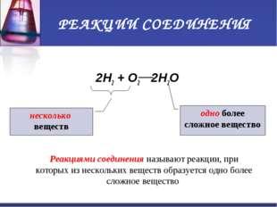 РЕАКЦИИ СОЕДИНЕНИЯ 2H2 + O2 2H2O несколько веществ одно более сложное веществ