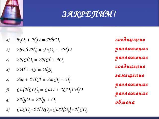 ЗАКРЕПИМ! P2O5 + H2O =2HPO3 2Fe(OH)3 = Fe2O3 + 3H2O 2KClO3 = 2KCl + 3O2 2Al +...