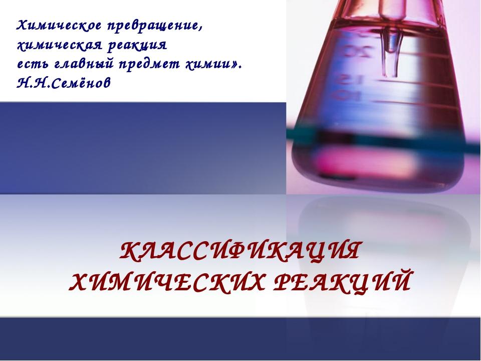 КЛАССИФИКАЦИЯ ХИМИЧЕСКИХ РЕАКЦИЙ Химическое превращение, химическая реакция е...