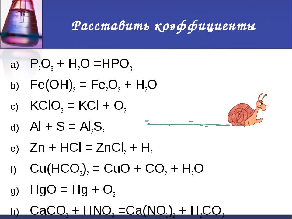 Расставить коэффициенты P2O5 + H2O =HPO3 Fe(OH)3 = Fe2O3 + H2O KClO3 = KCl +...