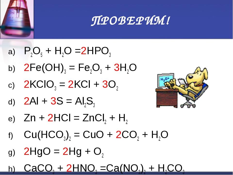 ПРОВЕРИМ! P2O5 + H2O =2HPO3 2Fe(OH)3 = Fe2O3 + 3H2O 2KClO3 = 2KCl + 3O2 2Al +...