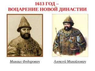 1613 ГОД – ВОЦАРЕНИЕ НОВОЙ ДИНАСТИИ Михаил Федорович Алексей Михайлович