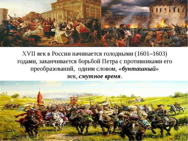 ХVII век в России начинаетсяголодными(1601–1603) годами,заканчиваетсяборь...