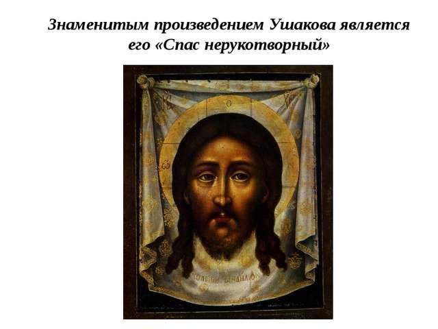 Знаменитым произведением Ушакова является его «Спас нерукотворный»