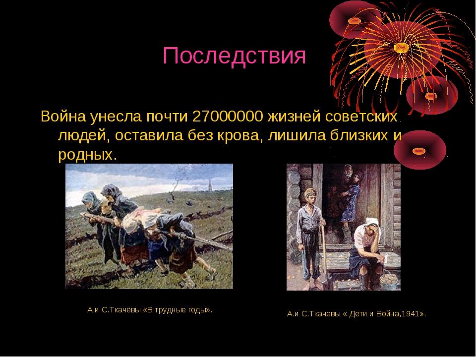 Последствия Война унесла почти 27000000 жизней советских людей, оставила без...