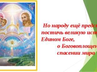 Но народу ещё предстояло постичь великую истину о Едином Боге, о Боговоплощен