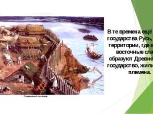 В те времена ещё не было государства Русь, а на той территории, где в IX веке