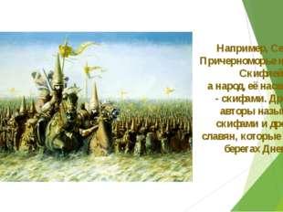 Например, Северное Причерноморье называли Скифией, а народ, её населяющий, -