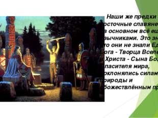 Наши же предки - восточные славяне и русы - в основном всё ещё были язычника