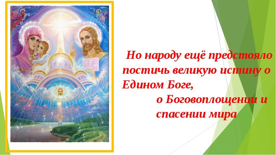 Но народу ещё предстояло постичь великую истину о Едином Боге, о Боговоплощен...