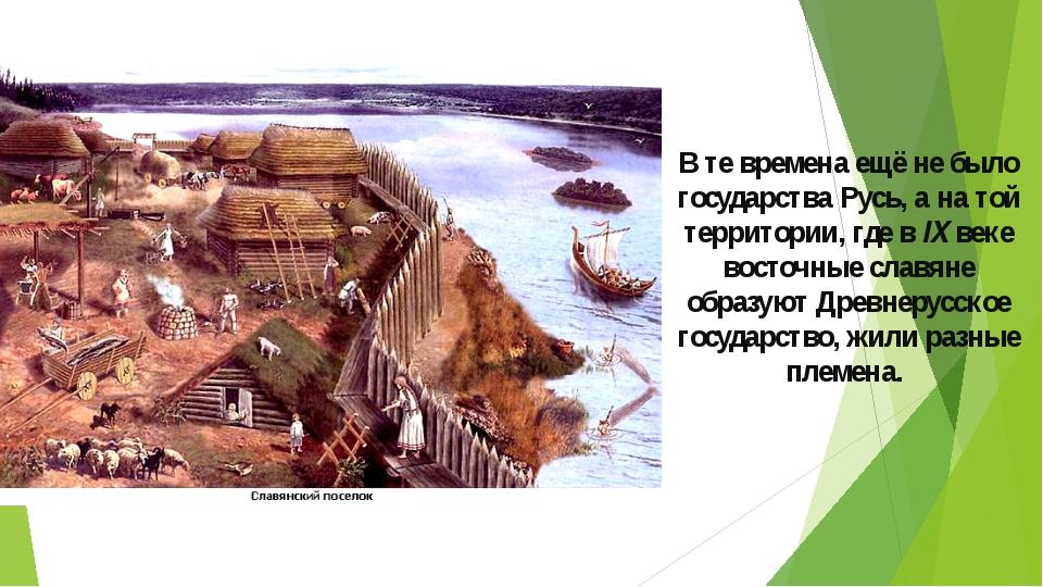 В те времена ещё не было государства Русь, а на той территории, где в IX веке...