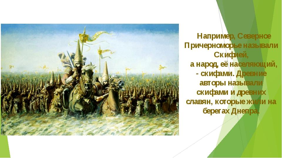 Например, Северное Причерноморье называли Скифией, а народ, её населяющий, -...
