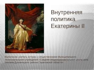 Внутренняя политика Екатерины II Выполнила: учитель истории и обществознания