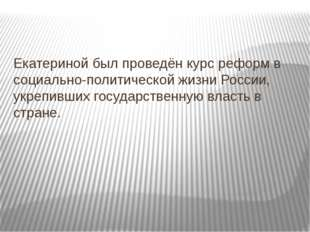 Екатериной был проведён курс реформ в социально-политической жизни России, у