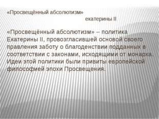 «Просвещённый абсолютизм» екатерины II «Просвещённый абсолютизм» – политика Е