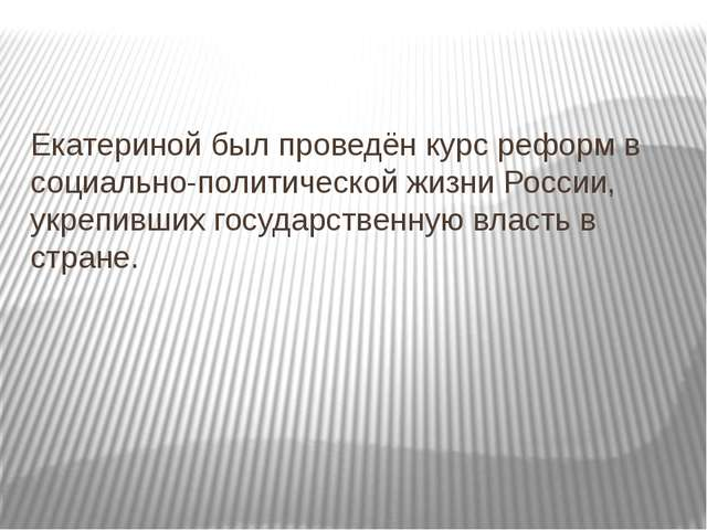Екатериной был проведён курс реформ в социально-политической жизни России, у...