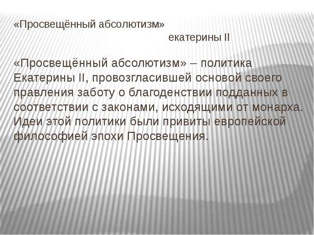 «Просвещённый абсолютизм» екатерины II «Просвещённый абсолютизм» – политика Е...