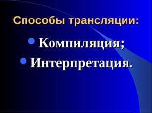 Способы трансляции: Компиляция; Интерпретация.