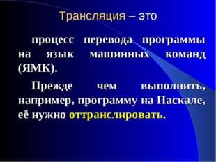 Трансляция – это процесс перевода программы на язык машинных команд (ЯМК).