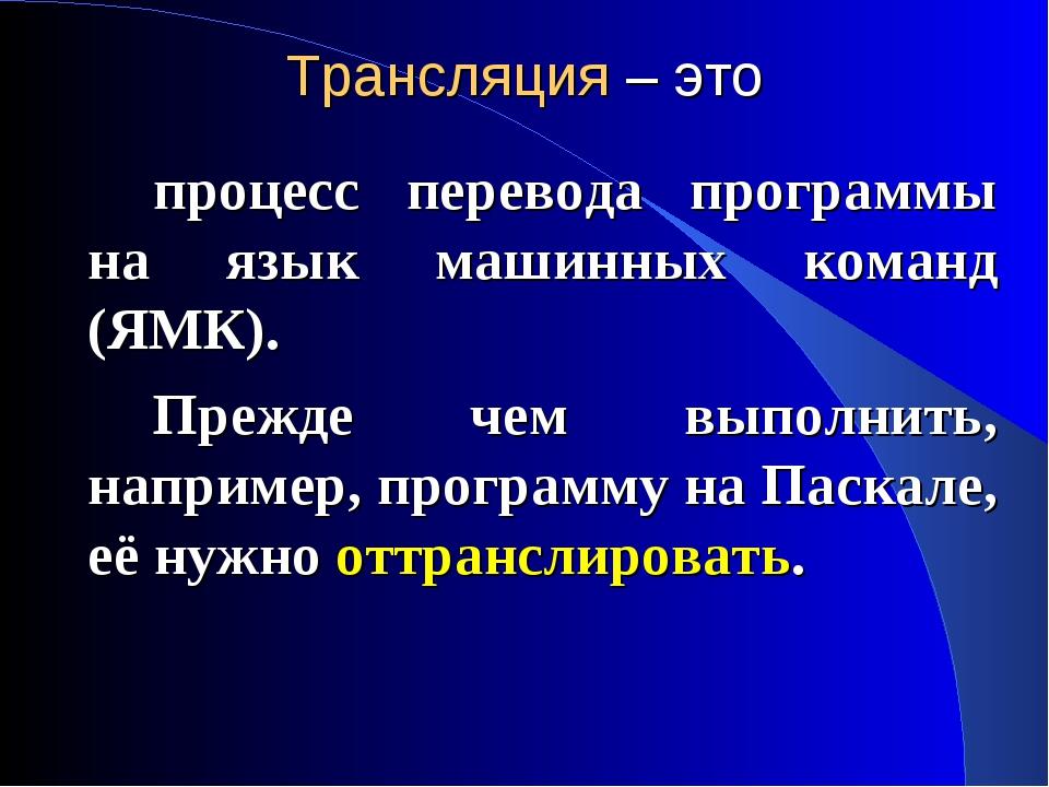 Трансляция – это процесс перевода программы на язык машинных команд (ЯМК)....