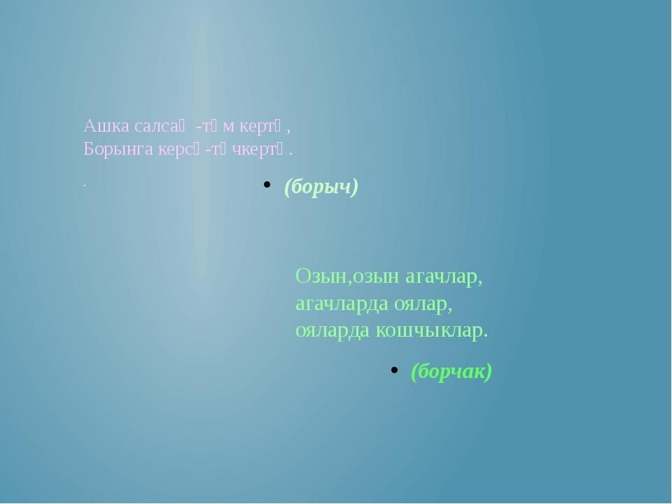 Ашка салсаң -тәм кертә, Борынга керсә-төчкертә. . (борыч) Озын,озын агачлар,...