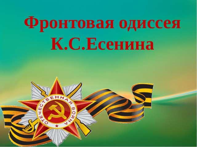 Константин Сергеевич ЕСЕНИН Фронтовая одиссея. «Я – не поэт. Это даже к лучше...