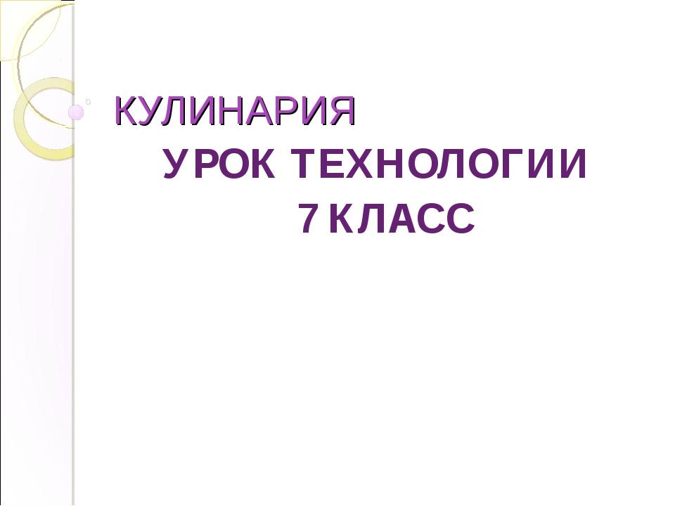 КУЛИНАРИЯ УРОК ТЕХНОЛОГИИ 7 КЛАСС
