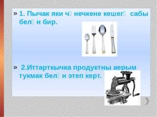 1. Пычак яки чәнечкене кешегә сабы белән бир. 2.Иттарткычка продуктны аерым