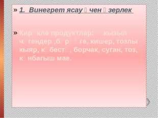 1. Винегрет ясау өчен әзерлек Кирәкле продуктлар: кызыл чөгендер ,бәрәңге, к
