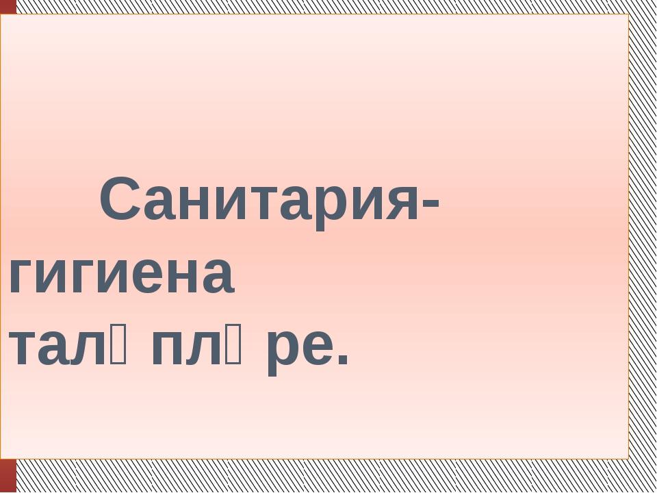 Санитария-гигиена таләпләре.